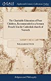 The Charitable Education of Poor Children, Recommended in a Sermon Preach'd in the Cathedral...