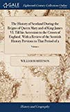 The History of Scotland During the Reigns of Queen Mary and of King James VI. Till His Acces...