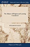 The Alliance of Religion and Learning Considered: A Sermon Preached Before the Right Honoura...