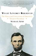 What Lincoln Believed The Values and Convictions of America's Greatest President