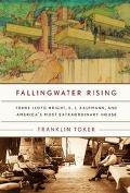 Fallingwater Rising Frank Lloyd Wright, E. J. Kaufmann, and America's Most Extraordinary House