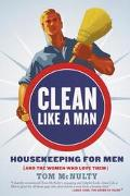 Clean Like a Man Housekeeping for Men (And the Women Who Love Them)