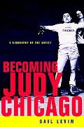 Becoming Judy Chicago A Biography of the Artist