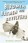 Birdmen, Batmen, And Skyflyers Wingsuits And the Pioneers Who Flew in Them, Fell in Them, An...