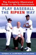 Play Baseball the Ripken Way The Complete Illustrated Guide to the Fundamentals