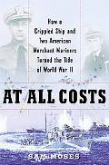 At All Costs How a Crippled Ship And Two American Merchant Marines Reversed the Tide of Worl...