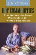 Hot Commodities How Anyone Can Invest Profitably In The World's Best Market
