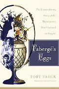 Faberg's Eggs: The Extraordinary Story of the Masterpieces That Outlived an Empire