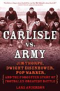 Carlisle Versus Army Jim Thorpe, Dwight Eisenhower, Pop Warner, and the Forgotten Story of F...