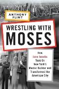 Wrestling with Moses: How Jane Jacobs Took On New York's Master Builder and Transformed the ...