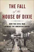 Fall of the House of Dixie : How the Civil War Remade the American South