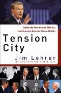 Tension City: Inside the Presidential Debates, from Kennedy-Nixon to McCain-Obama
