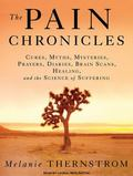 The Pain Chronicles: Cures, Myths, Mysteries, Prayers, Diaries, Brain Scans, Healing, and th...