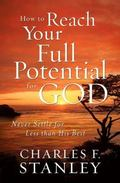 How to Reach Your Full Potential for God : Never Settle for Less than His Best