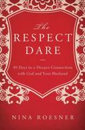 Respect Dare : 40 Days to a Deeper Connection with God and Your Husband