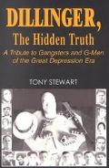 Dillinger, the Hidden Truth A Tribute to Gangsters and G-Men of the Great Depression Era