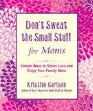 Don't Sweat the Small Stuff for Moms: Simple Ways to Stress Less and Enjoy Your Family More ...