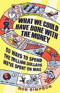 What We Could Have Done with the Money: 50 Ways to Spend the Trillion Dollars We've Spent on...
