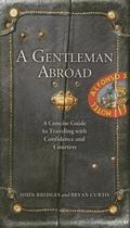 Gentleman Abroad A Concise Guide to Traveling With Confidence And Courtesy