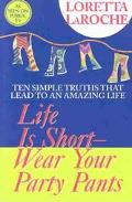 Life Is Short-Wear Your Party Pants Ten Simple Truths That Lead to an Amazing Life