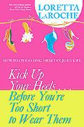 Kick Up Your Heels...before You're Too Short to Wear Them How to Live a Long, Healthy, Juicy...