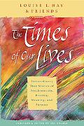 Times of Our Lives Extraordinary True Stories of Synchronicity, Destiny, Meaning, and Purpose