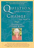 Question Your Thinking, Change the World Quotations from Byron Katie