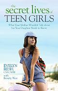 The Secret Lives of Teen Girls: What Your Mother Wouldn't Talk about but Your Daughter Needs...