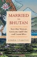 Married to Bhutan : How One Woman Got Lost, Said 'I Do', and Found Bliss