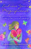 Embrace Your Magnificence : Get Out of Your Own Way and Live a Richer, Fuller, More Abundant...