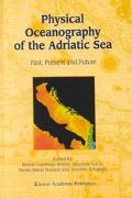 Physical Oceanography of the Adriatic Sea Past, Present and Future