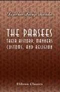 The Parsees: Their History, Manners, Customs, and Religion