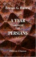 Year Amongst the Persians: Impressions as to the Life, Character, and Thought of the People ...