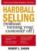 Hardball Selling How to Turn the Pressure On, Without Turning Your Customer Off