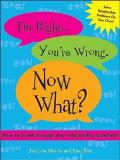 I'M RIGHT. YOUR WRONG. NOW WHAT? How to Break Through Any Relationship Stalemate Without Fig...