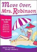 Move Over, Mrs. Robinson The Vibrant Guide To Dating, Mating, And Relating For Women Of A Ce...