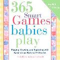 365 Games Smart Babies Play Playing, Growing and Exploring with Bbies from Birth to 15 Months