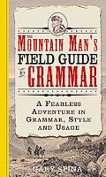 Mountain Man's Field Guide to Grammar A Fearless Adventure in Grammar, Style, And Usage
