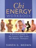 Chi Energy Workbook A Practical Guide to the Essence That Links All Holistic Therapies
