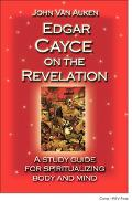 Edgar Cayce on the Revelation A Study Guide for Spiritualizing Body And Mind