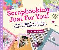 Scrapbooking Just for You!: How to Make Fun, Personal, Save-Them-Forever Keepsakes