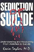 Seduction of Suicide Understanding and Recovering from Addiction to Suicide