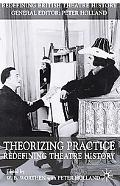 Theorizing Practice Redefining Theatre History