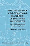 Domestic Politics and International Relations in Us-Japan Trade Policymaking The Gatt Urugua...