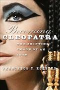 Becoming Cleopatra The Shifting Image of an Icon