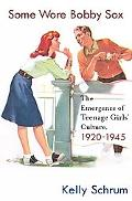 Some Wore Bobby Sox The Emergence of Teenage Girls' Culture, 1920-1945