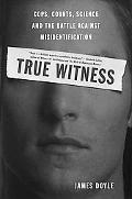 True Witness Cops, Courts, Science, And The Battle Against Misidentification