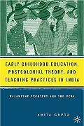 Early Childhood Education, Postcolonial Theory, And Teaching Practices in India:Balancing Vy...