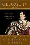 George IV The Rebel Who Would Be King