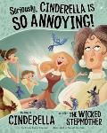 Seriously, Cinderella Is SO Annoying! : The Story of Cinderella As Told by the Wicked Stepmo...